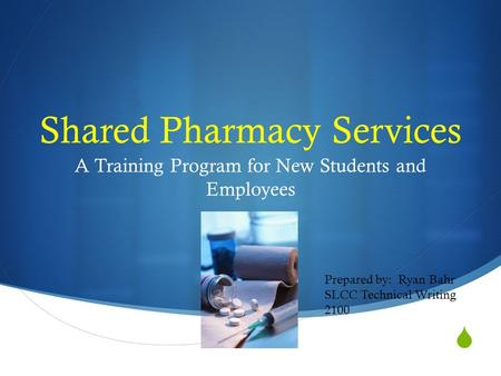  Shared Pharmacy Services A Training Program for New Students and Employees Prepared by: Ryan Bahr SLCC Technical Writing 2100.
