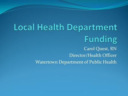 Carol Quest, RN Director/Health Officer Watertown Department of Public Health.