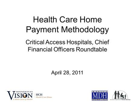 Health Care Home Payment Methodology Critical Access Hospitals, Chief Financial Officers Roundtable April 28, 2011.