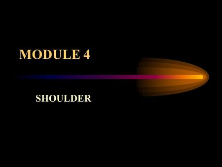 MODULE 4 SHOULDER. NORMAL ANATOMY Positioning slides Discuss three views versus four view series AP - internal rotation AP - external rotation Abduction.
