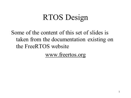 1 RTOS Design Some of the content of this set of slides is taken from the documentation existing on the FreeRTOS website www.freertos.org.