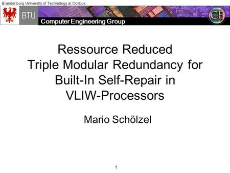 Computer Engineering Group Brandenburg University of Technology at Cottbus 1 Ressource Reduced Triple Modular Redundancy for Built-In Self-Repair in VLIW-Processors.