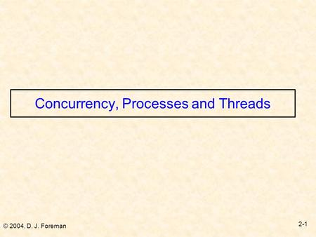 © 2004, D. J. Foreman 2-1 Concurrency, Processes and Threads.