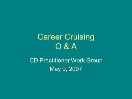 Career Cruising Q & A CD Practitioner Work Group May 9, 2007.