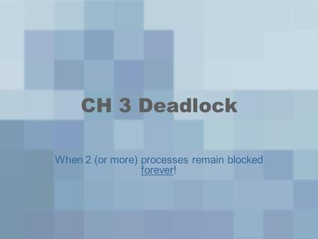 CH 3 Deadlock When 2 (or more) processes remain blocked forever!