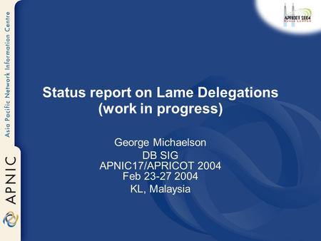 Status report on Lame Delegations (work in progress) George Michaelson DB SIG APNIC17/APRICOT 2004 Feb 23-27 2004 KL, Malaysia.