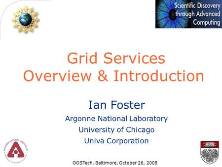 Grid Services Overview & Introduction Ian Foster Argonne National Laboratory University of Chicago Univa Corporation OOSTech, Baltimore, October 26, 2005.
