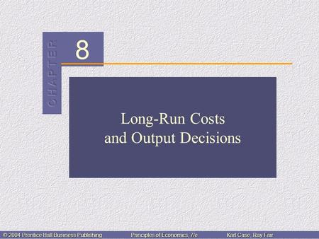 8 © 2004 Prentice Hall Business PublishingPrinciples of Economics, 7/eKarl Case, Ray Fair Long-Run Costs and Output Decisions.