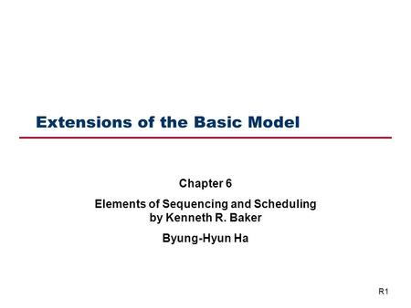 Extensions of the Basic Model Chapter 6 Elements of Sequencing and Scheduling by Kenneth R. Baker Byung-Hyun Ha R1.