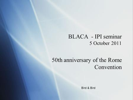 BLACA - IPI seminar 5 October 2011 50th anniversary of the Rome Convention Bird & Bird.