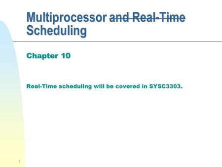 1 Multiprocessor and Real-Time Scheduling Chapter 10 Real-Time scheduling will be covered in SYSC3303.