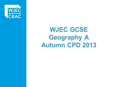 WJEC GCSE Geography A Autumn CPD 2013. Today's agenda 9:00 – 9:30 Arrival and coffee 9:30 – 10:00 Welcome by WJEC officer 10:00 – 12:15 (includes coffee.