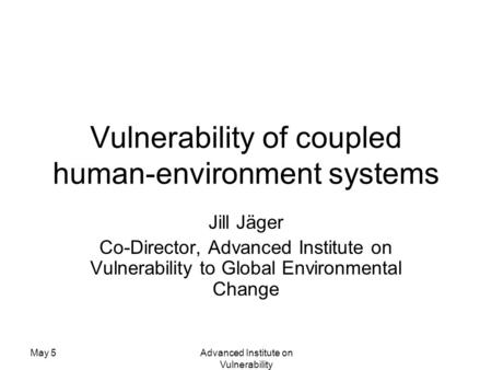 May 5Advanced Institute on Vulnerability Vulnerability of coupled human-environment systems Jill Jäger Co-Director, Advanced Institute on Vulnerability.