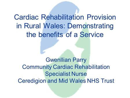 Cardiac Rehabilitation Provision in Rural Wales: Demonstrating the benefits of a Service Gwenllian Parry Community Cardiac Rehabilitation Specialist Nurse.