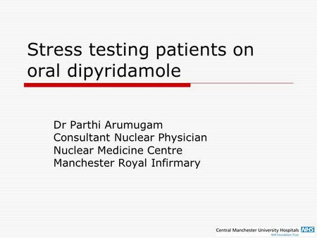 Stress testing patients on oral dipyridamole Dr Parthi Arumugam Consultant Nuclear Physician Nuclear Medicine Centre Manchester Royal Infirmary.