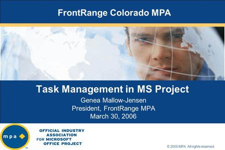 Title of presentation goes here Name of presenter Location/date © 2005 MPA. All rights reserved. Task Management in MS Project Genea Mallow-Jensen President,