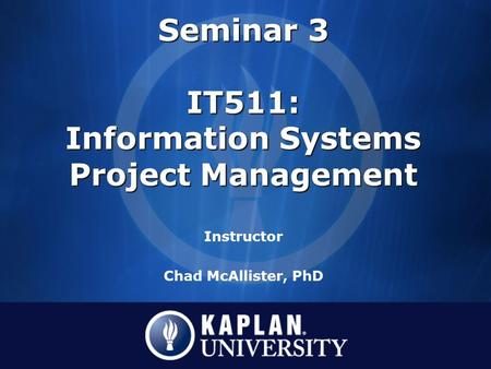 Seminar 3 IT511: Information Systems Project Management Seminar 3 IT511: Information Systems Project Management Instructor Chad McAllister, PhD.