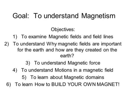 Goal: To understand Magnetism Objectives: 1)To examine Magnetic fields and field lines 2)To understand Why magnetic fields are important for the earth.