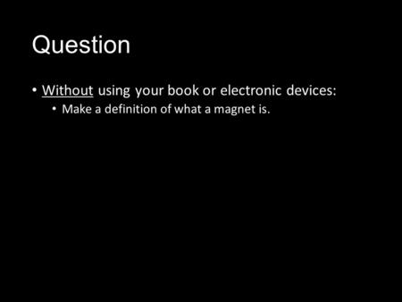 Question Without using your book or electronic devices: Make a definition of what a magnet is.