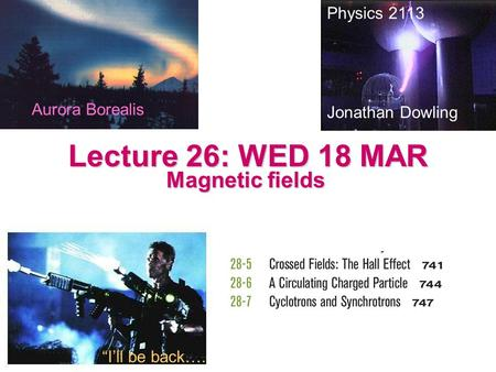 "Lecture 26: WED 18 MAR Magnetic fields Physics 2113 Jonathan Dowling ""I'll be back…. Aurora Borealis."