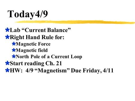 "Today4/9  Lab ""Current Balance""  Right Hand Rule for:  Magnetic Force  Magnetic field  North Pole of a Current Loop  Start reading Ch. 21  HW: 4/9."