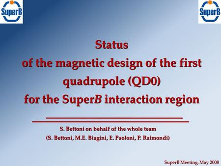 SuperB Meeting, May 2008 Status of the magnetic design of the first quadrupole (QD0) for the SuperB interaction region S. Bettoni on behalf of the whole.