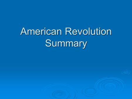 American Revolution Summary. Causes of the Revolution  Belief that rights were being violated  Desire for self-government  The Americans declared independence.