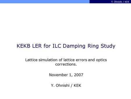 Y. Ohnishi / KEK KEKB LER for ILC Damping Ring Study Lattice simulation of lattice errors and optics corrections. November 1, 2007 Y. Ohnishi / KEK.