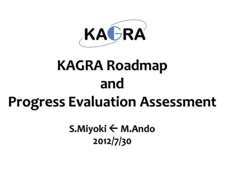 KAGRA Roadmap and Progress Evaluation Assessment S.Miyoki  M.Ando 2012/7/30.