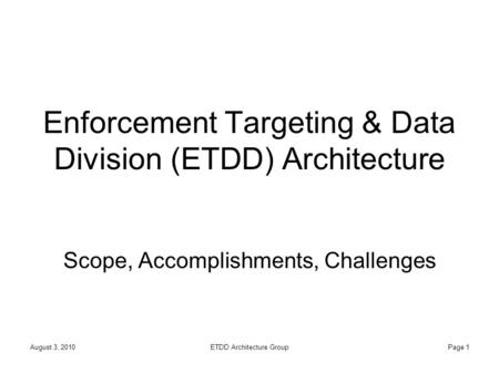 August 3, 2010ETDD Architecture GroupPage 1 Enforcement Targeting & Data Division (ETDD) Architecture Scope, Accomplishments, Challenges.