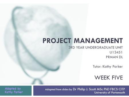 PROJECT MANAGEMENT 3RD YEAR UNDERGRADUATE UNIT U13451 PRMAN DL Tutor: Kathy Parker WEEK FIVE Adapted from slides by Dr Philip J. Scott MSc PhD FBCS CITP.