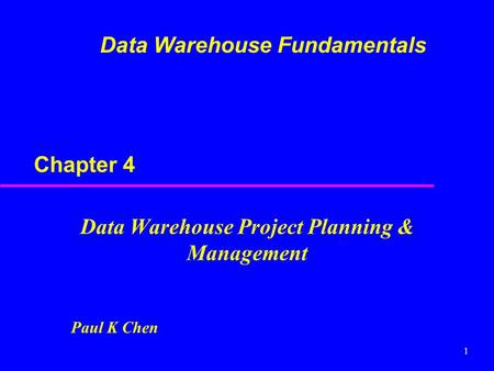 1 Paul K Chen Chapter 4 Data Warehouse Project Planning & Management Data Warehouse Fundamentals.