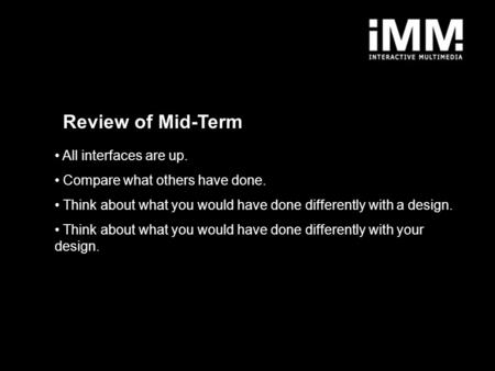 Review of Mid-Term All interfaces are up. Compare what others have done. Think about what you would have done differently with a design. Think about what.