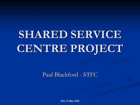 RAL 21 May 2009 SHARED SERVICE CENTRE PROJECT Paul Blackford - STFC.
