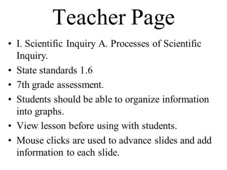Teacher Page I. Scientific Inquiry A. Processes of Scientific Inquiry. State standards 1.6 7th grade assessment. Students should be able to organize information.