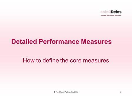 1 © The Delos Partnership 2004 Detailed Performance Measures How to define the core measures.