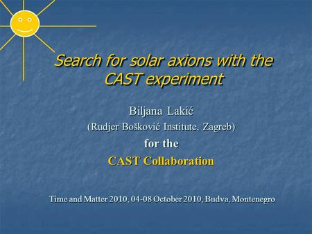 Search for solar axions with the CAST experiment Biljana Lakić (Rudjer Bošković Institute, Zagreb) for the CAST Collaboration Time and Matter 2010, 04-08.