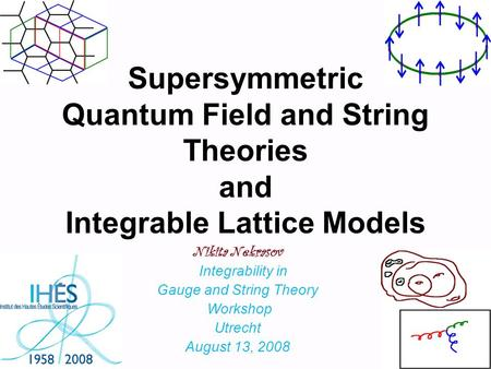 Supersymmetric Quantum Field and String Theories and Integrable Lattice Models Nikita Nekrasov Integrability in Gauge and String Theory Workshop Utrecht.