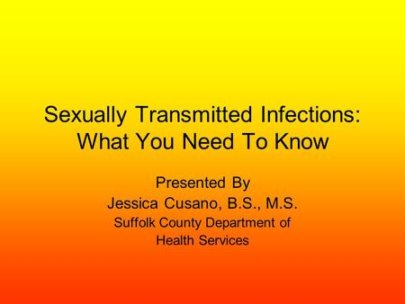 Sexually Transmitted Infections: What You Need To Know Presented By Jessica Cusano, B.S., M.S. Suffolk County Department of Health Services.