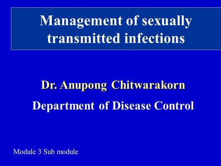 Management of sexually transmitted infections Dr. Anupong Chitwarakorn Department of Disease Control Module 3 Sub module.