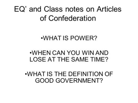 EQ' and Class notes on Articles of Confederation WHAT IS POWER? WHEN CAN YOU WIN AND LOSE AT THE SAME TIME? WHAT IS THE DEFINITION OF GOOD GOVERNMENT?