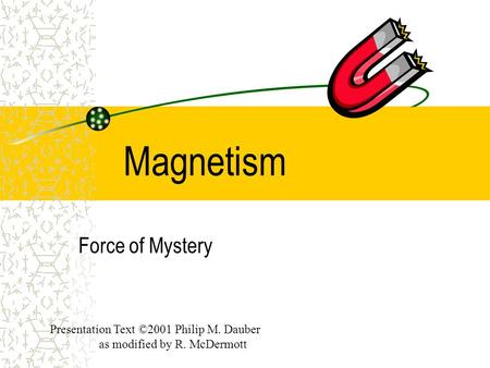 Magnetism Force of Mystery Presentation Text ©2001 Philip M. Dauber as modified by R. McDermott.