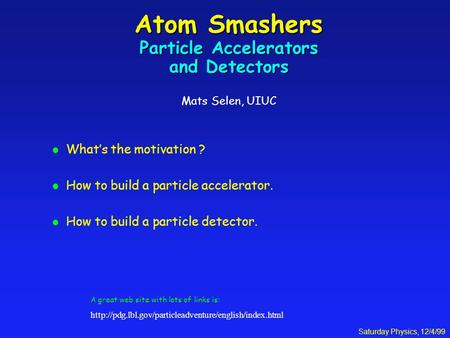 Saturday Physics, 12/4/99 Atom Smashers Particle Accelerators and Detectors Atom Smashers Particle Accelerators and Detectors Mats Selen, UIUC l What's.