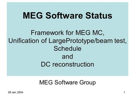 26 Jan, 20041 MEG Software Status Framework for MEG MC, Unification of LargePrototype/beam test, Schedule and DC reconstruction MEG Software Group.