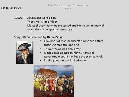 Ch.8,Lesson 1 The Constitutional Convention 1787 1780's – Americans were poor. There was a lot of debt. Massachusetts farmers protested and took over an.