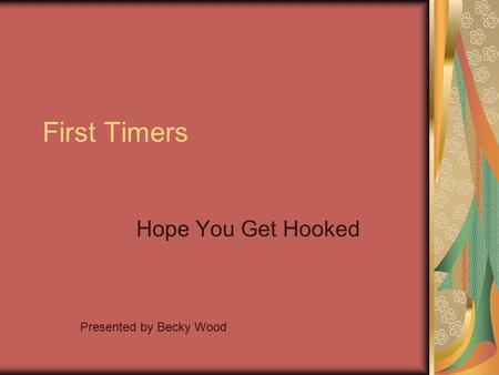 First Timers Hope You Get Hooked Presented by Becky Wood.