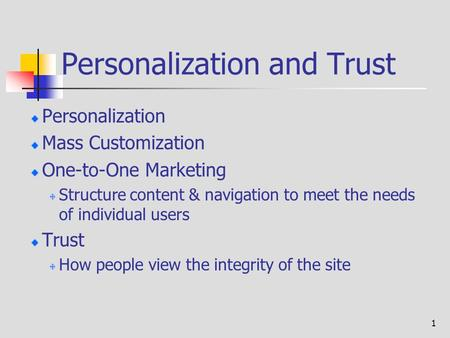 1 Personalization and Trust Personalization Mass Customization One-to-One Marketing Structure content & navigation to meet the needs of individual users.