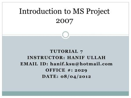 TUTORIAL 7 INSTRUCTOR: HANIF ULLAH  ID: OFFICE #: 2029 DATE: 08/04/2012 Introduction to MS Project 2007.