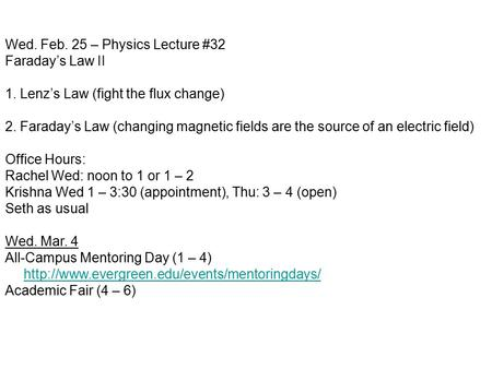 Wed. Feb. 25 – Physics Lecture #32 Faraday's Law II 1. Lenz's Law (fight the flux change) 2. Faraday's Law (changing magnetic fields are the source of.