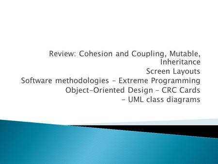 Review: Cohesion and Coupling, Mutable, Inheritance Screen Layouts Software methodologies – Extreme Programming Object-Oriented Design – CRC Cards - UML.